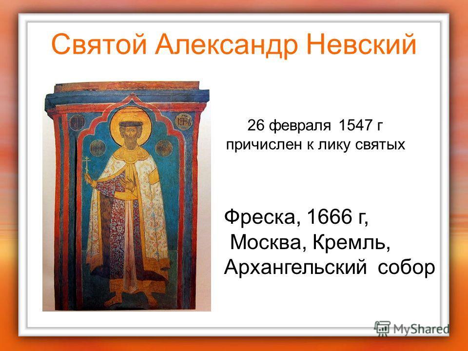 Святой Александр Невский Фреска, 1666 г, Москва, Кремль, Архангельский собор 26 февраля 1547 г причислен к лику святых