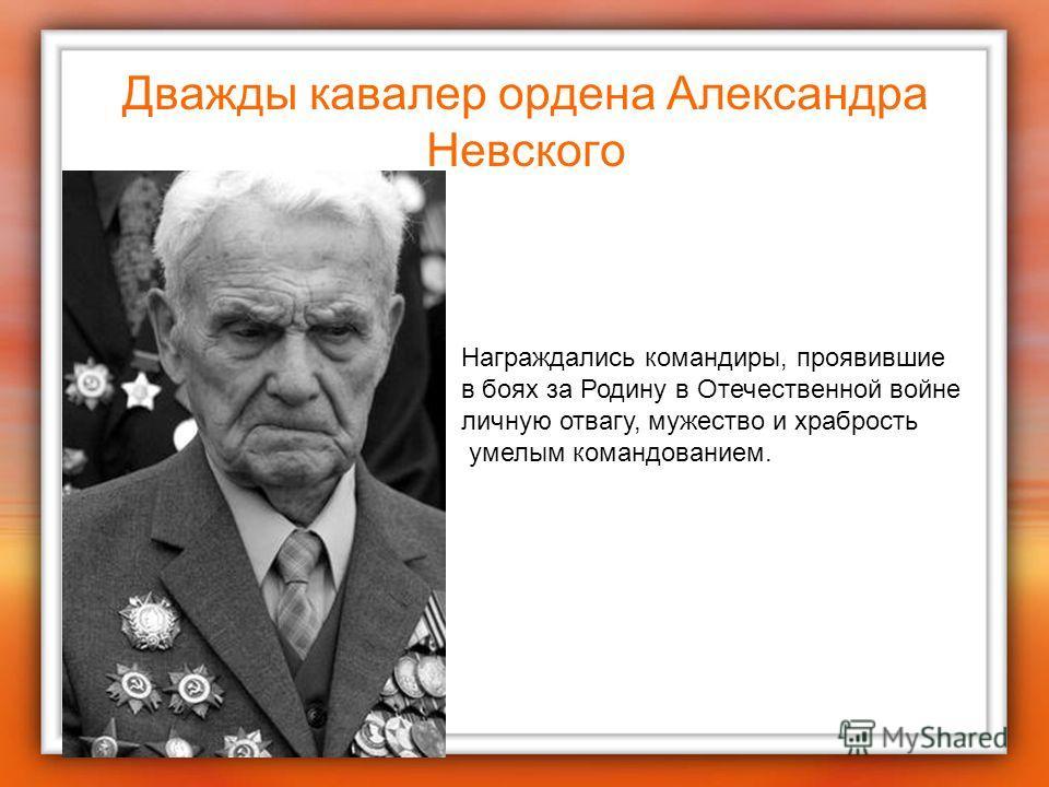 Дважды кавалер ордена Александра Невского Награждались командиры, проявившие в боях за Родину в Отечественной войне личную отвагу, мужество и храбрость умелым командованием.