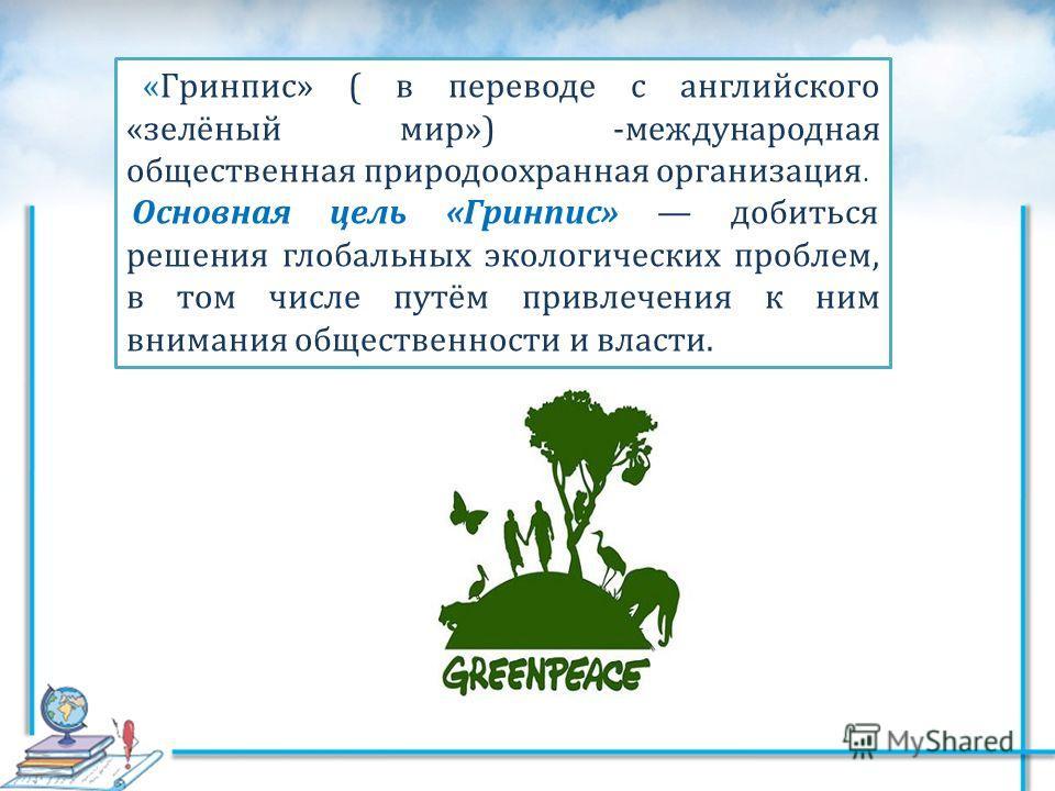 «Гринпис» ( в переводе с английского «зелёный мир») -международная общественная природоохранная организация. Основная цель «Гринпис» добиться решения глобальных экологических проблем, в том числе путём привлечения к ним внимания общественности и влас