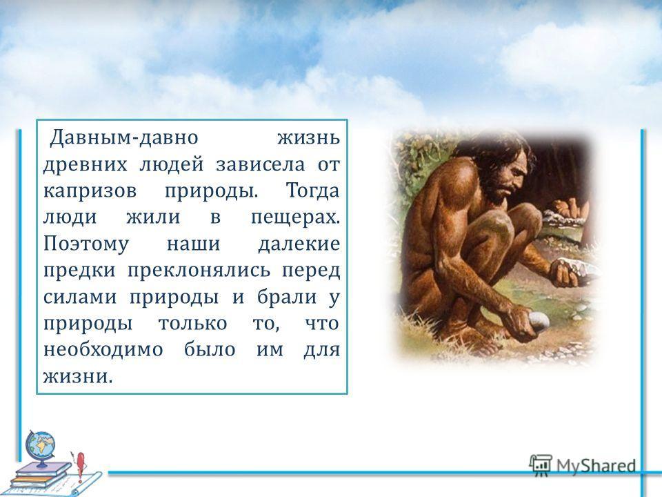 Давным-давно жизнь древних людей зависела от капризов природы. Тогда люди жили в пещерах. Поэтому наши далекие предки преклонялись перед силами природы и брали у природы только то, что необходимо было им для жизни.