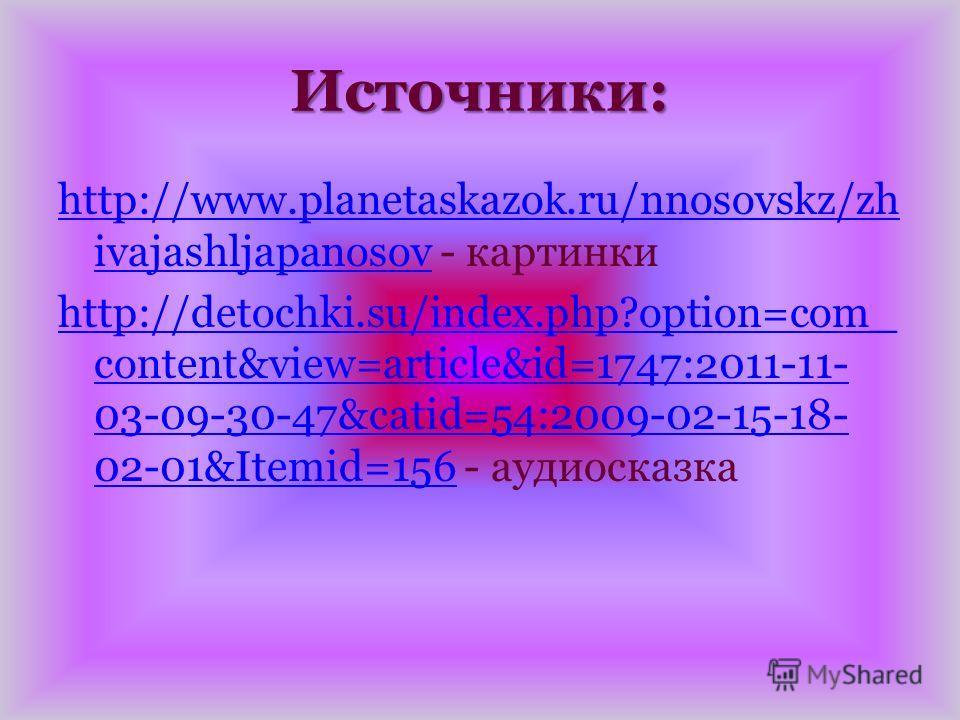 Источники: http://www.planetaskazok.ru/nnosovskz/zh ivajashljapanosovhttp://www.planetaskazok.ru/nnosovskz/zh ivajashljapanosov - картинки http://detochki.su/index.php?option=com_ content&view=article&id=1747:2011-11- 03-09-30-47&catid=54:2009-02-15-