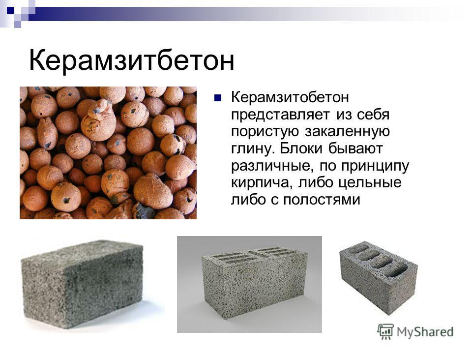 Керамзитбетон Керамзитобетон представляет из себя пористую закаленную глину. Блоки бывают различные, по принципу кирпича, либо цельные либо с полостями