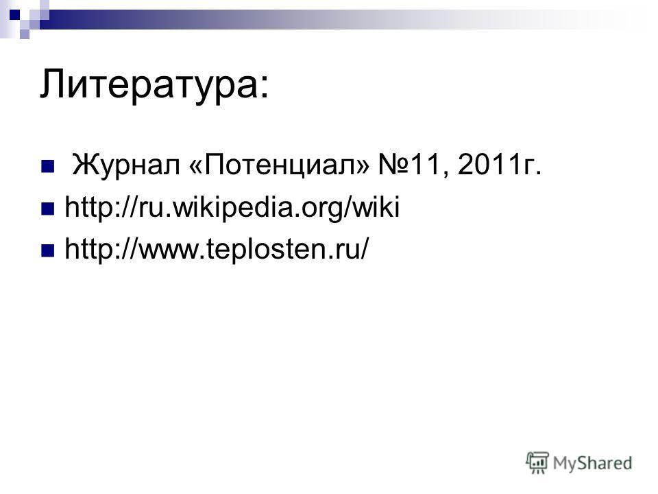 Литература: Журнал «Потенциал» 11, 2011 г. http://ru.wikipedia.org/wiki http://www.teplosten.ru/