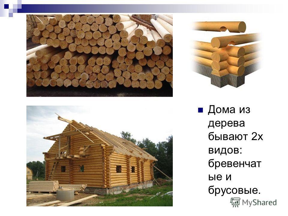 Дома из дерева бывают 2 х видов: бревенчат ые и брусовые.