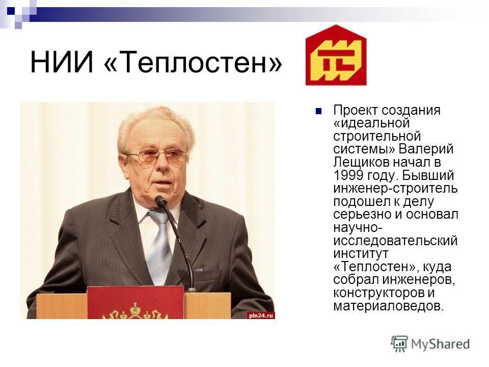 НИИ «Теплостен» Проект создания «идеальной строительной системы» Валерий Лещиков начал в 1999 году. Бывший инженер-строитель подошел к делу серьезно и основал научно- исследовательский институт «Теплостен», куда собрал инженеров, конструкторов и мате