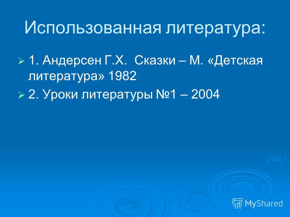 Использованная литература: 1. Андерсен Г.Х. Сказки – М. «Детская литература» 1982 2. Уроки литературы 1 – 2004