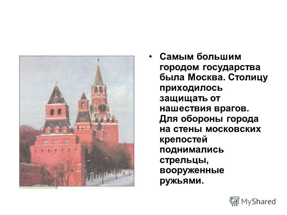 Самым большим городом государства была Москва. Столицу приходилось защищать от нашествия врагов. Для обороны города на стены московских крепостей поднимались стрельцы, вооруженные ружьями.