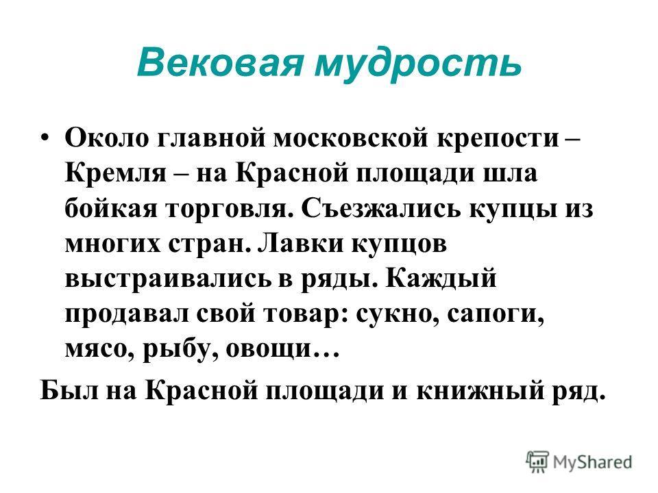 Вековая мудрость Около главной московской крепости – Кремля – на Красной площади шла бойкая торговля. Съезжались купцы из многих стран. Лавки купцов выстраивались в ряды. Каждый продавал свой товар: сукно, сапоги, мясо, рыбу, овощи… Был на Красной пл