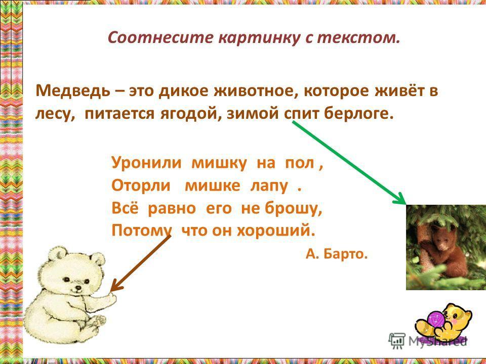 Медведь – это дикое животное, которое живёт в лесу, питается ягодой, зимой спит берлоге. Уронили мишку на пол, Оторли мишке лапу. Всё равно его не брошу, Потому что он хороший. А. Барто. Соотнесите картинку с текстом.
