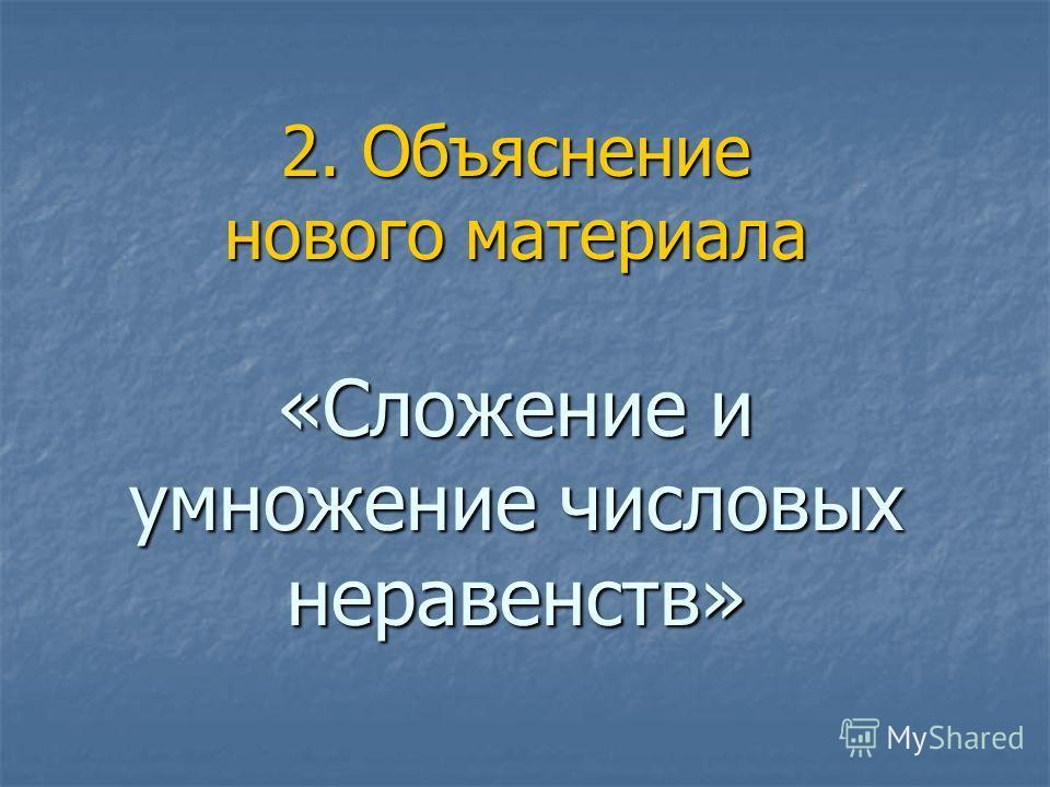 2. Объяснение нового материала «Сложение и умножение числовых неравенств»