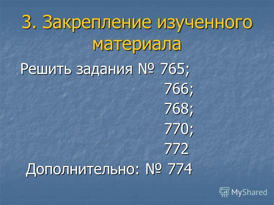 3. Закрепление изученного материала Решить задания 765; Решить задания 765; 766; 766; 768; 768; 770; 770; 772 772 Дополнительно: 774 Дополнительно: 774