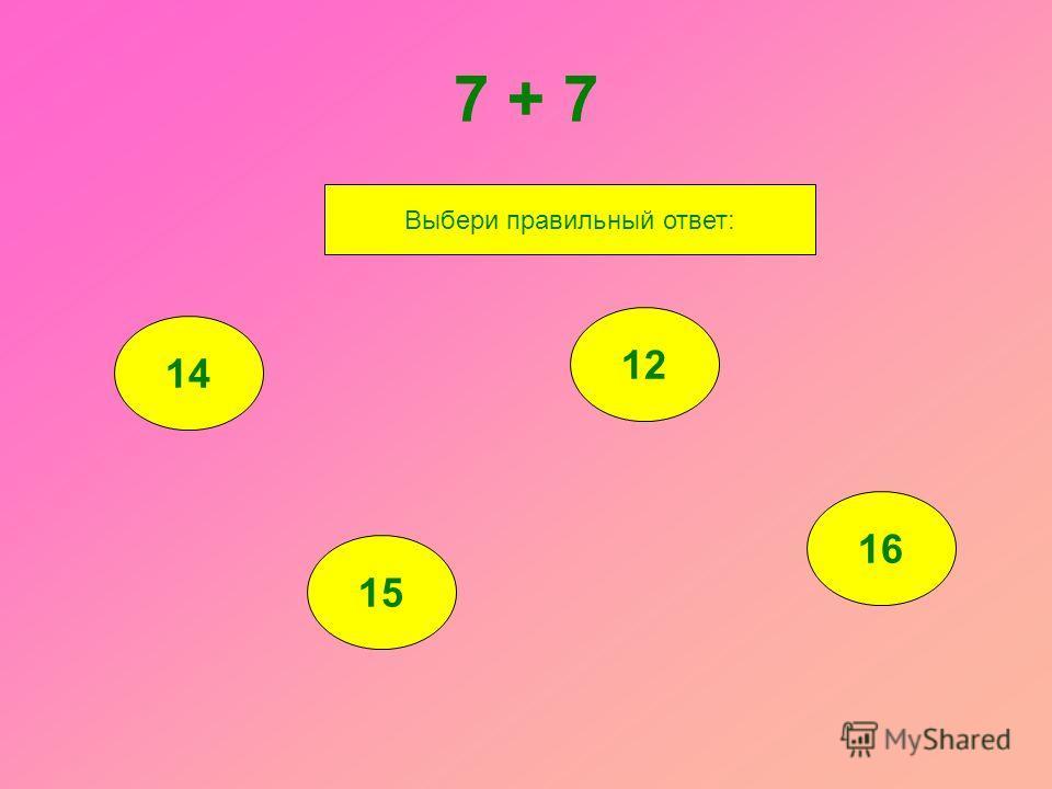 7 + 7 14 15 12 16 Выбери правильный ответ: