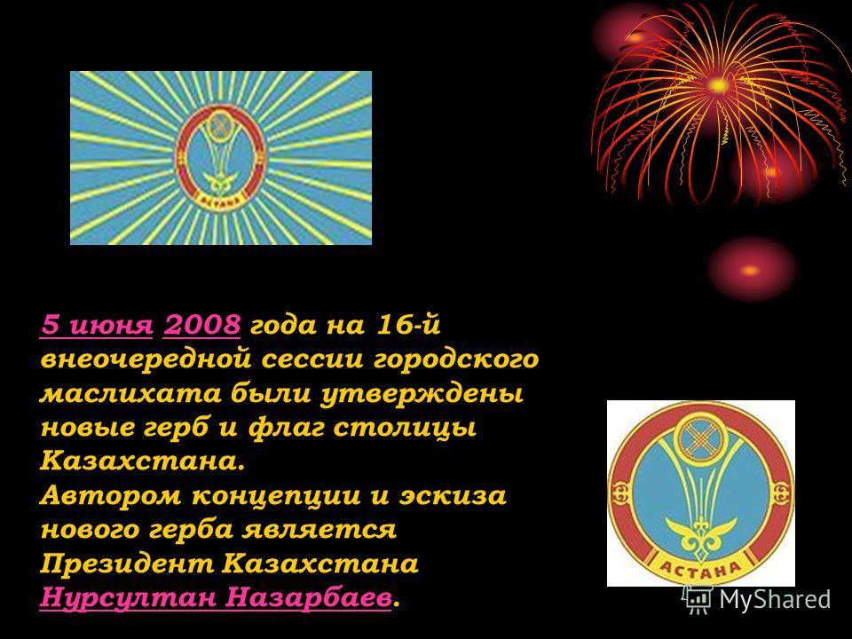 5 июня 5 июня 2008 года на 16-й внеочередной сессии городского маслихата были утверждены новые герб и флаг столицы Казахстана.2008 Автором концепции и эскиза нового герба является Президент Казахстана Нурсултан Назарбаев. Нурсултан Назарбаев