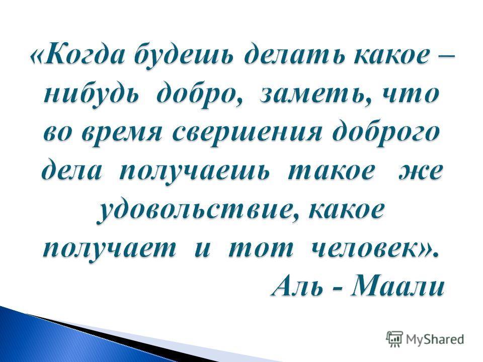 «Когда будешь делать какое – нибудь добро, заметь, что во время свершения доброго дела получаешь такое же удовольствие, какое получает и тот человек». Аль - Маали