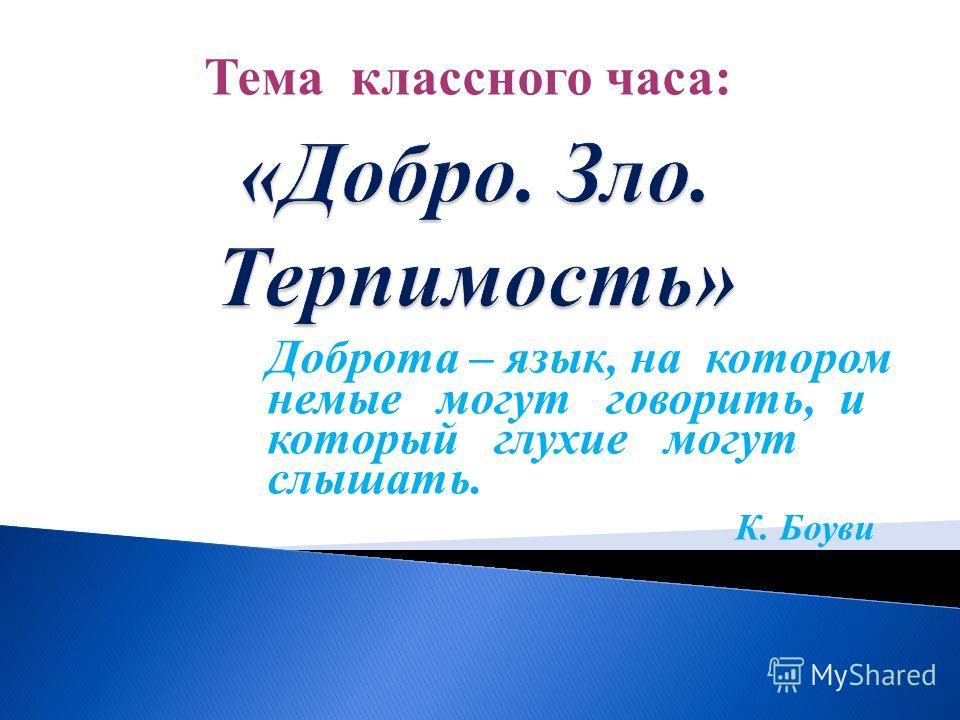 Доброта – язык, на котором немые могут говорить, и который глухие могут слышать. К. Боуви Тема классного часа: