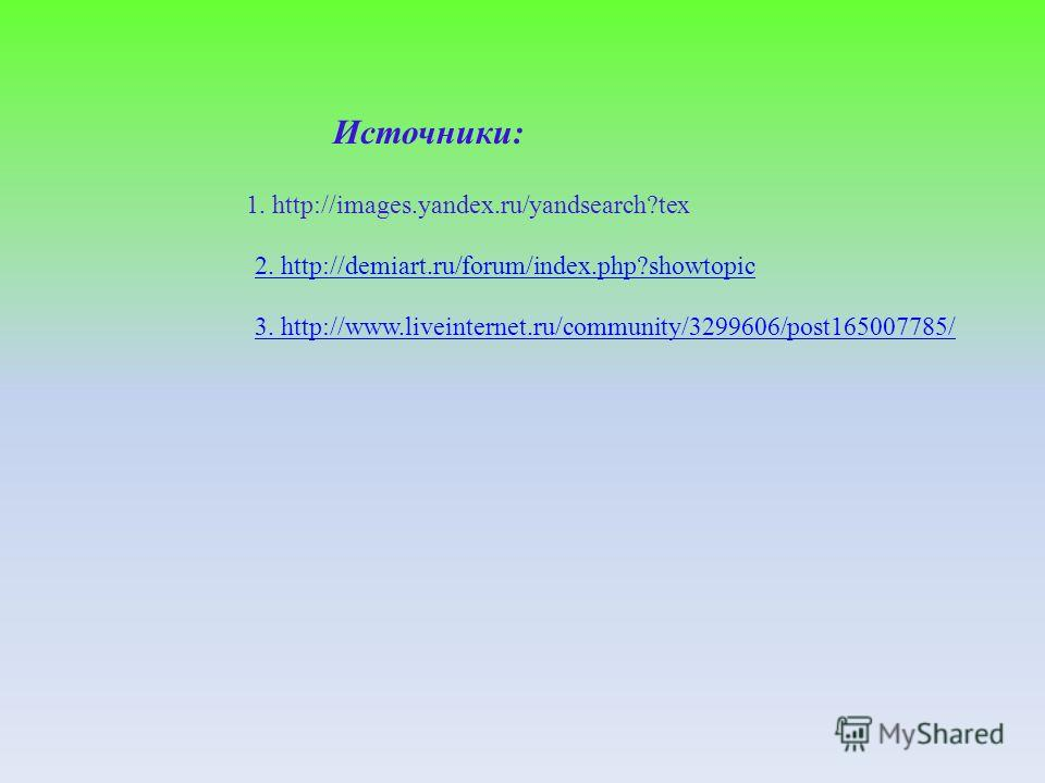 Источники: 2. http://demiart.ru/forum/index.php?showtopic 1. http://images.yandex.ru/yandsearch?tex 3. http://www.liveinternet.ru/community/3299606/post165007785/