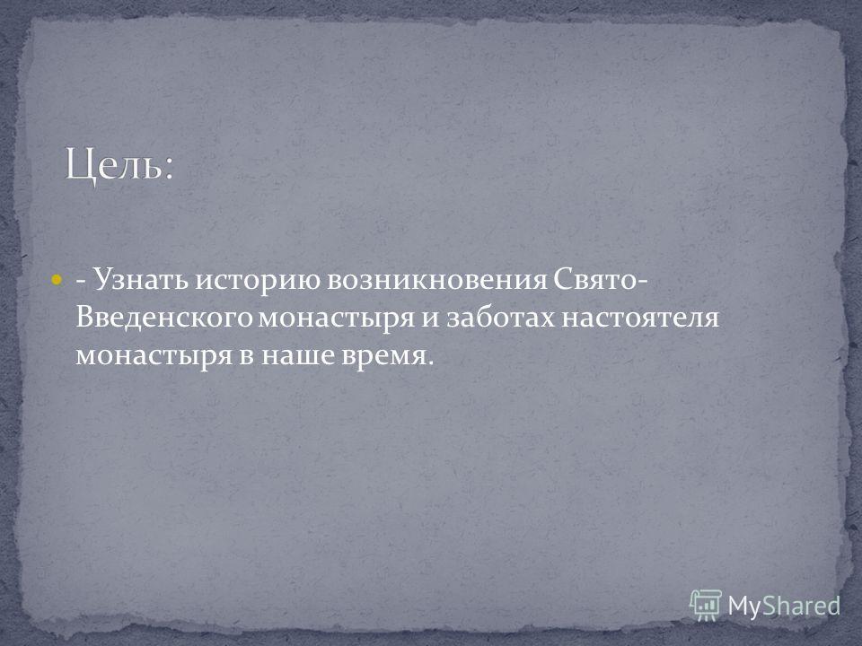 - Узнать историю возникновения Свято- Введенского монастыря и заботах настоятеля монастыря в наше время.