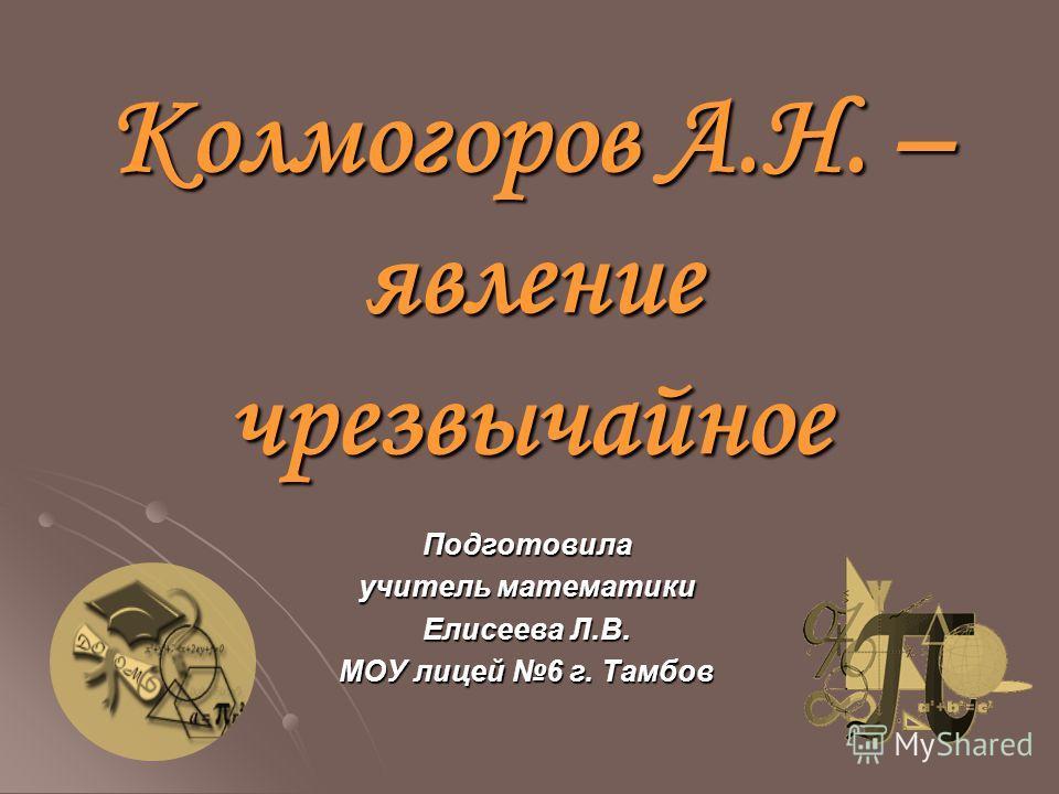 Колмогоров А.Н. – явление чрезвычайное Подготовила учитель математики Елисеева Л.В. МОУ лицей 6 г. Тамбов