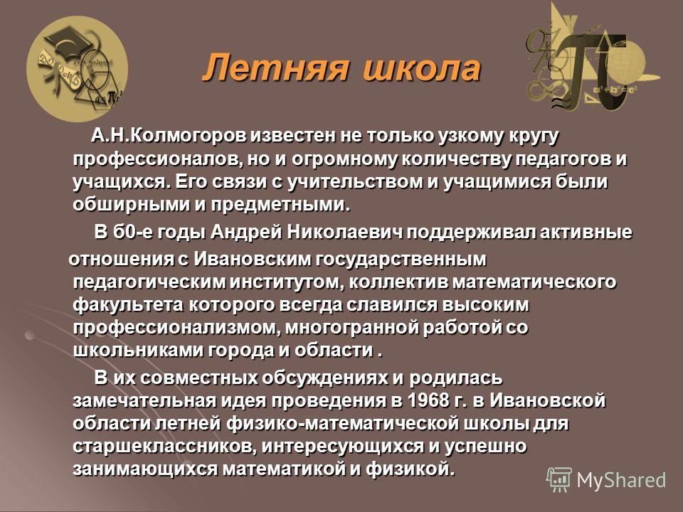 Летняя школа А.Н.Колмогоров известен не только узкому кругу профессионалов, но и огромному количеству педагогов и учащихся. Его связи с учительством и учащимися были обширными и предметными. А.Н.Колмогоров известен не только узкому кругу профессионал