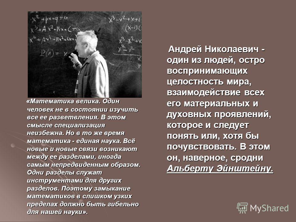 « Математика велика. Один человек не в состоянии изучить все ее разветвления. В этом смысле специализация неизбежна. Но в то же время математика - единая наука. Всё новые и новые связи возникают между ее разделами, иногда самым непредвиденным образом