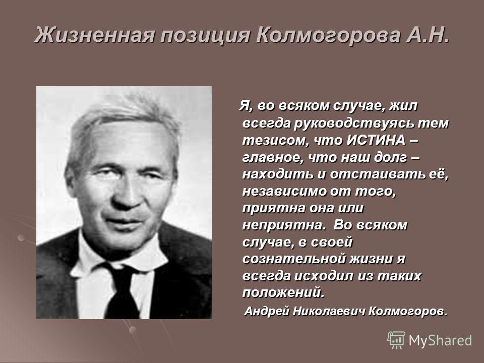 Жизненная позиция Колмогорова А.Н. Я, во всяком случае, жил всегда руководствуясь тем тезисом, что ИСТИНА – главное, что наш долг – находить и отстаивать её, независимо от того, приятна она или неприятна. Во всяком случае, в своей сознательной жизни