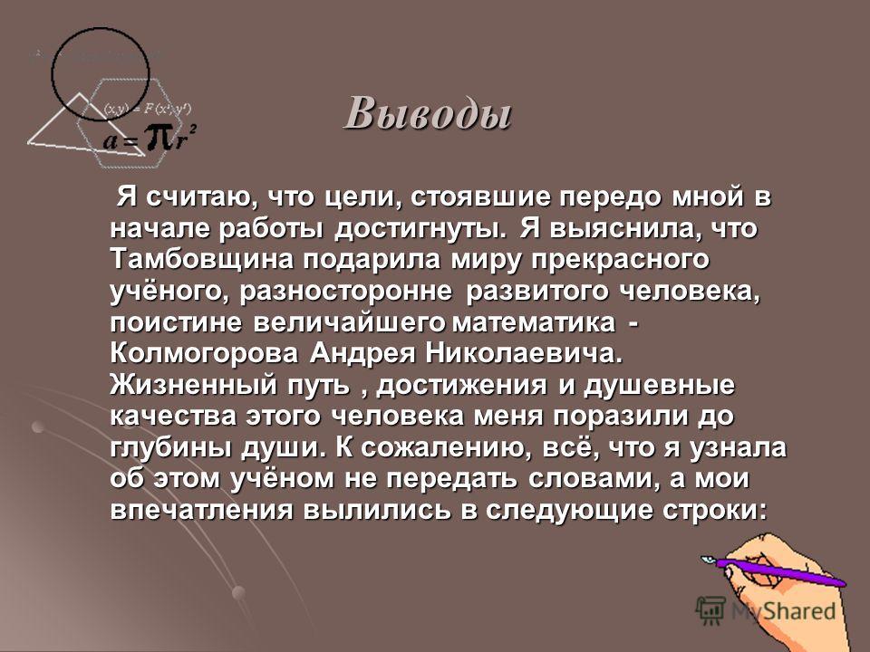 Выводы Я считаю, что цели, стоявшие передо мной в начале работы достигнуты. Я выяснила, что Тамбовщина подарила миру прекрасного учёного, разносторонне развитого человека, поистине величайшего математика - Колмогорова Андрея Николаевича. Жизненный пу