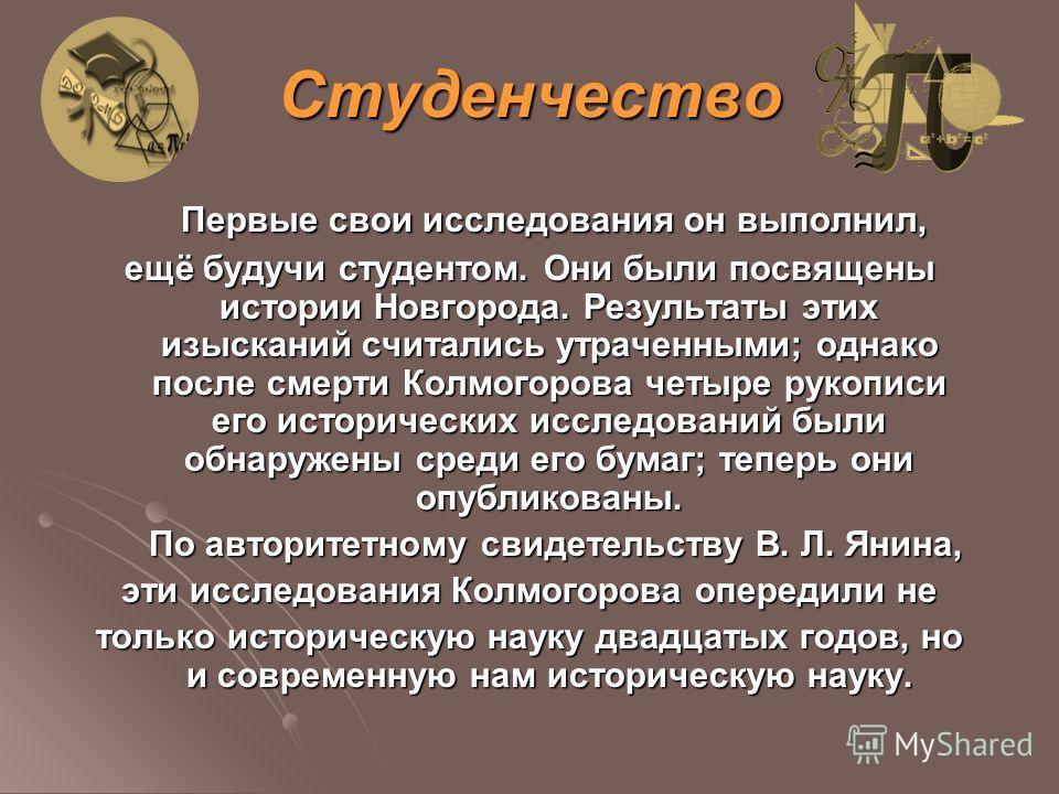 Первые свои исследования он выполнил, Первые свои исследования он выполнил, ещё будучи студентом. Они были посвящены истории Новгорода. Результаты этих изысканий считались утраченными; однако после смерти Колмогорова четыре рукописи его исторических