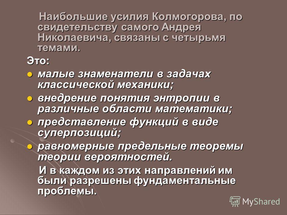 Наибольшие усилия Колмогорова, по свидетельству самого Андрея Николаевича, связаны с четырьмя темами. Наибольшие усилия Колмогорова, по свидетельству самого Андрея Николаевича, связаны с четырьмя темами.Это: малые знаменатели в задачах классической м