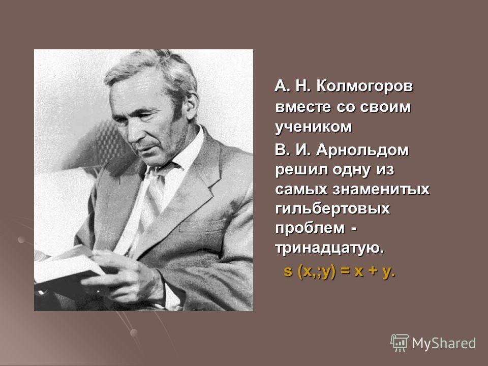 А. Н. Колмогоров вместе со своим учеником А. Н. Колмогоров вместе со своим учеником В. И. Арнольдом решил одну из самых знаменитых гильбертовых проблем - тринадцатую. В. И. Арнольдом решил одну из самых знаменитых гильбертовых проблем - тринадцатую.