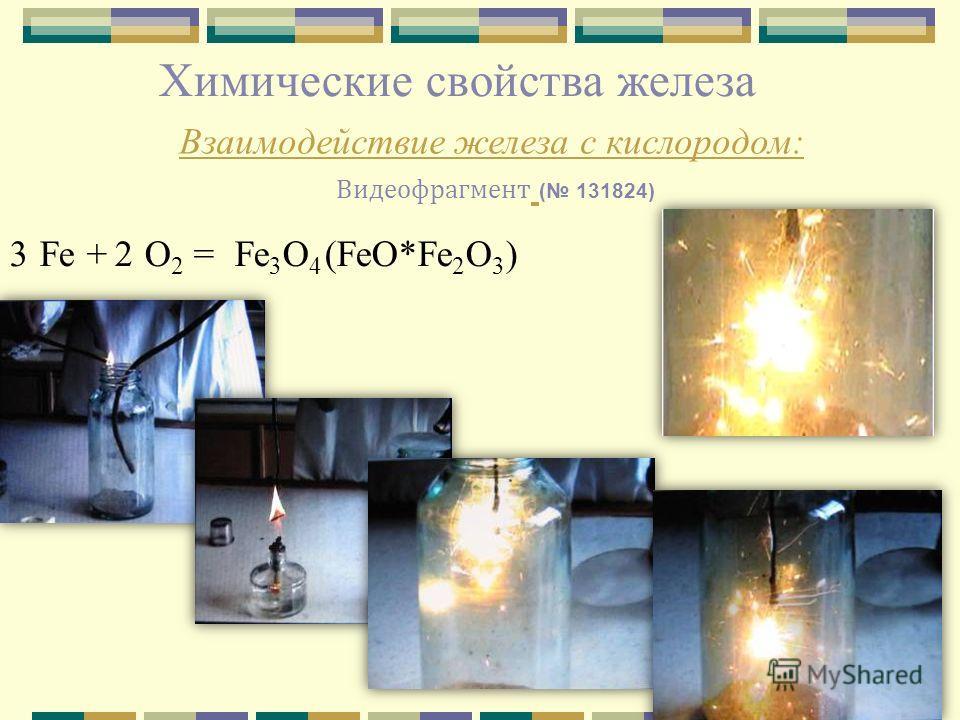 Химические свойства железа Взаимодействие железа с кислородом: Видеофрагмент ( 131824) Fe + O 2 =Fe 3 O 4 (FeO*Fe 2 O 3 )32
