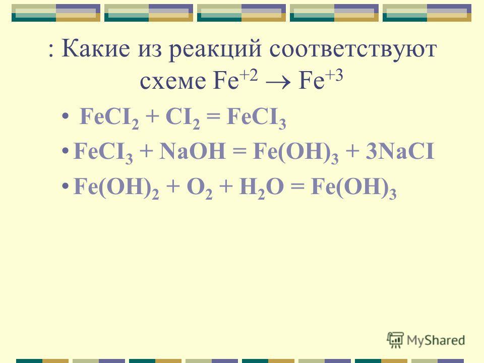 : Какие из реакций соответствуют схеме Fe +2 Fe +3 FeCI 2 + CI 2 = FeCI 3 FeCI 3 + NaOH = Fe(OH) 3 + 3NaCI Fe(OH) 2 + O 2 + H 2 O = Fe(OH) 3