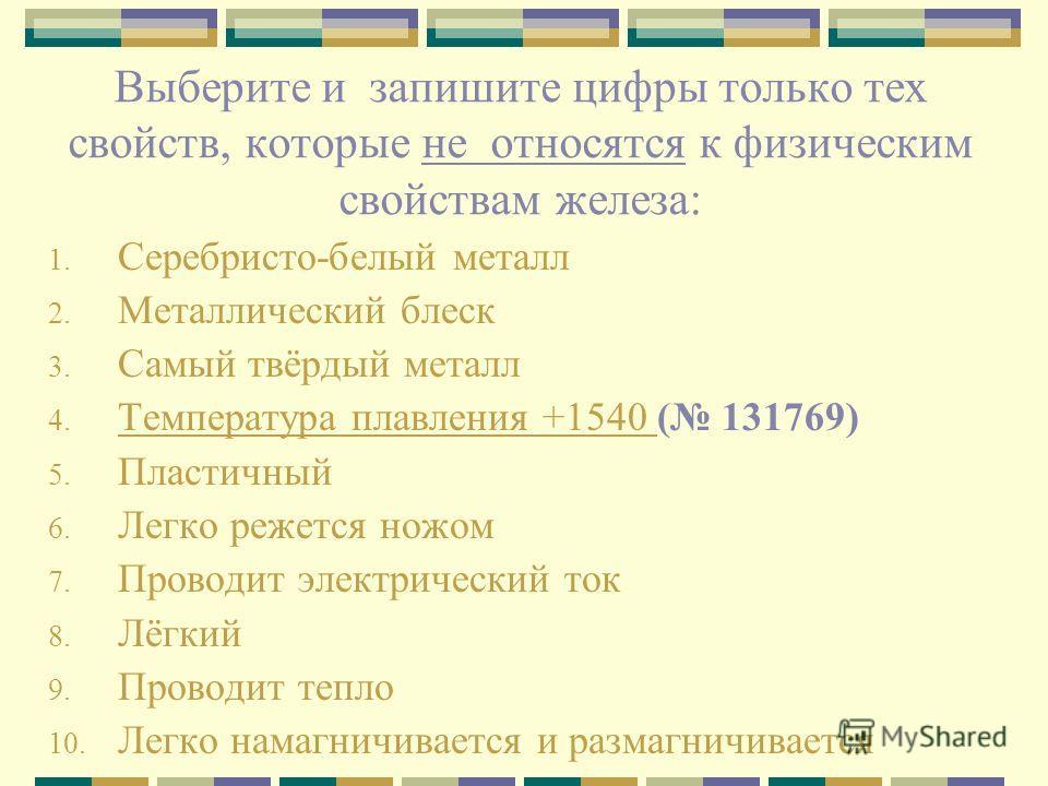 Выберите и запишите цифры только тех свойств, которые не относятся к физическим свойствам железа: 1. Серебристо-белый металл 2. Металлический блеск 3. Самый твёрдый металл 4. Tемпература плавления +1540 ( 131769) Tемпература плавления +1540 5. Пласти