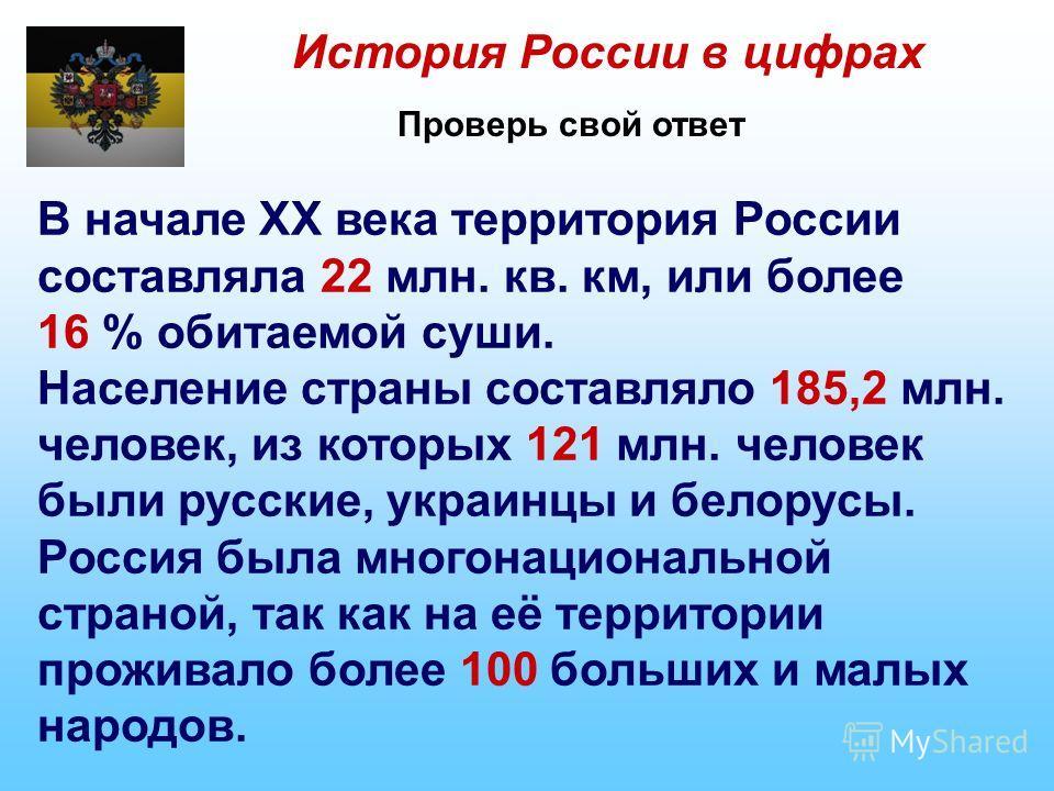 История России в цифрах Проверь свой ответ В начале XX века территория России составляла 22 млн. кв. км, или более 16 % обитаемой суши. Население страны составляло 185,2 млн. человек, из которых 121 млн. человек были русские, украинцы и белорусы. Рос