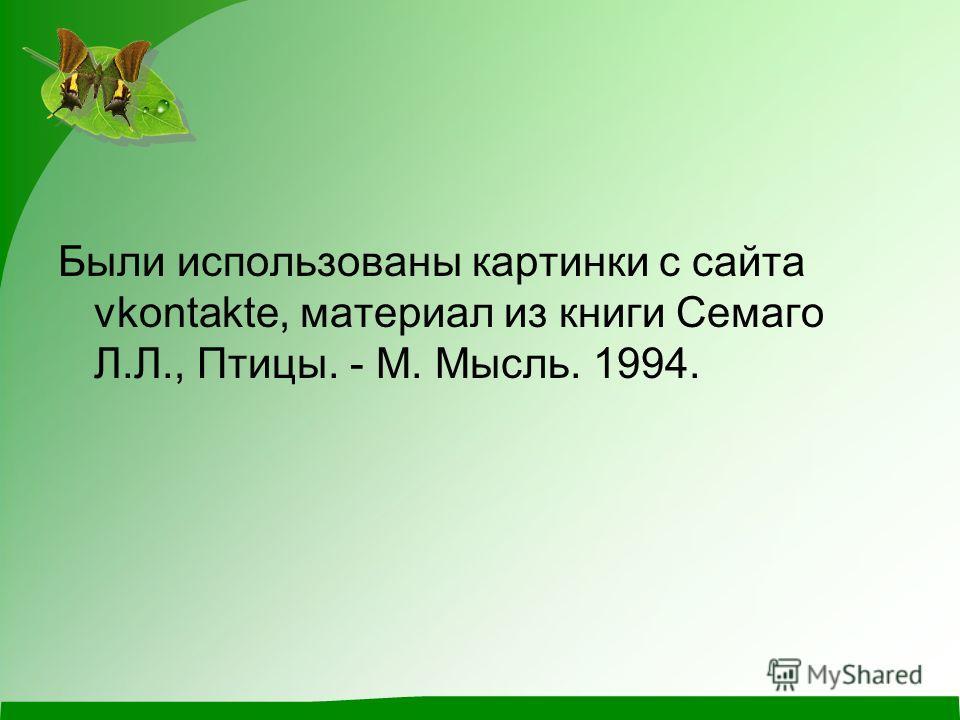 Были использованы картинки с сайта vkontakte, материал из книги Семаго Л.Л., Птицы. - М. Мысль. 1994.