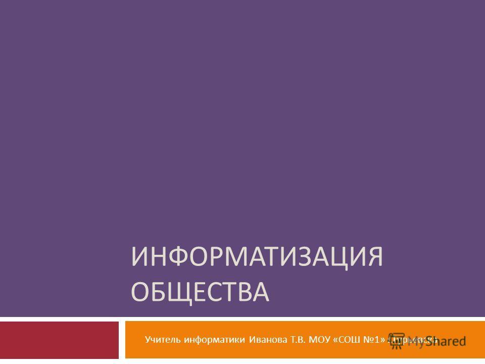 ИНФОРМАТИЗАЦИЯ ОБЩЕСТВА Учитель информатики Иванова Т. В. МОУ « СОШ 1» г. Гурьевска