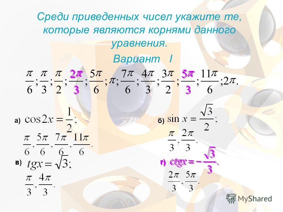 .2; 6 11 ; 3 3 5 5 ; 2 3 ; 3 4 ; 6 7 ;; 6 5 ; 3 3 2 2 ; 2 ; 3 ; 6 Среди приведенных чисел укажите те, которые являются корнями данного уравнения. Вариант I а) б) в) г)