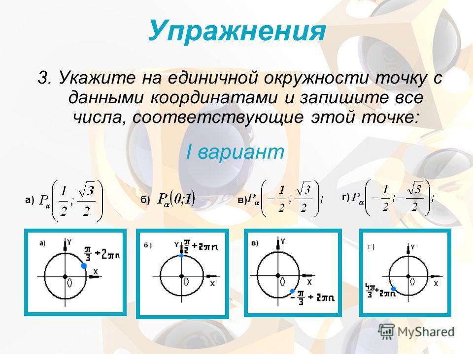 3. Укажите на единичной окружности точку с данными координатами и запишите все числа, соответствующие этой точке: Упражнения I вариант а) б) в) г) Г )