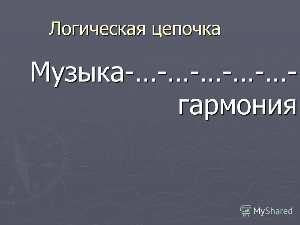 Логическая цепочка Музыка-…-…-…-…-…- гармония