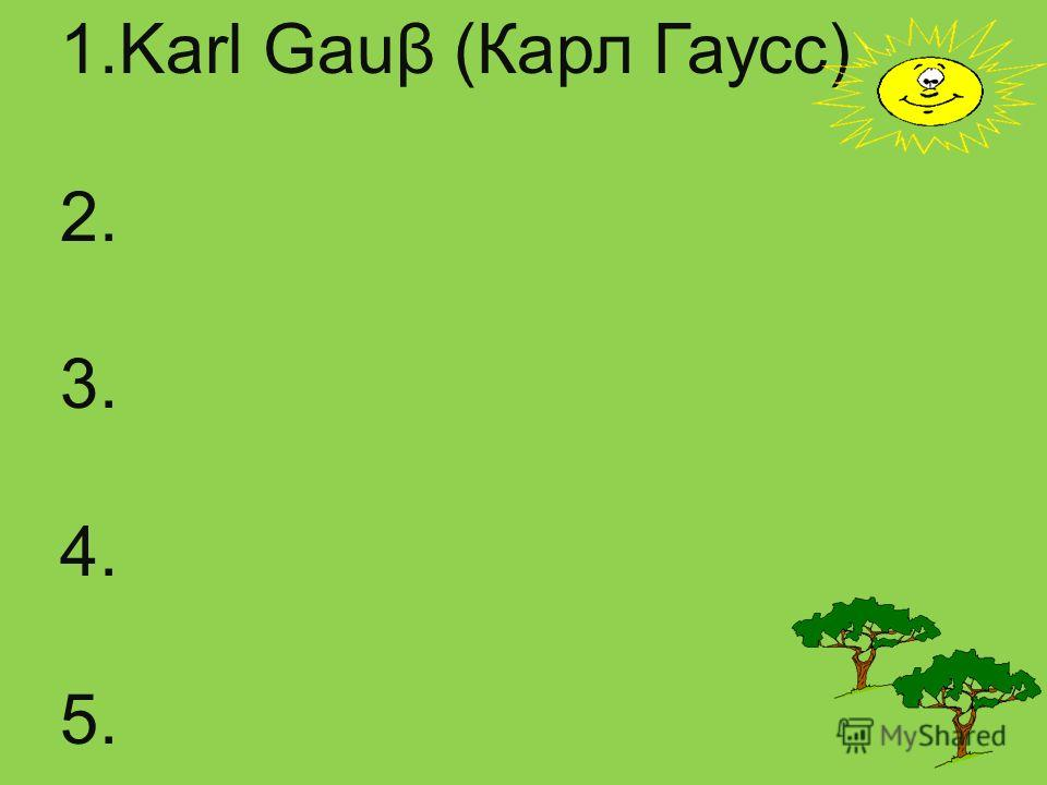 1. Karl Gauβ (Карл Гаусс) 2. 3. 4. 5.