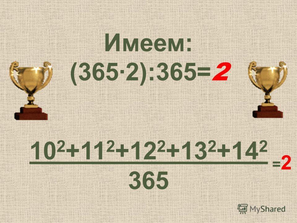 Имеем: (3652):365= 2 10 2 +11 2 +12 2 +13 2 +14 2 365 =2=2