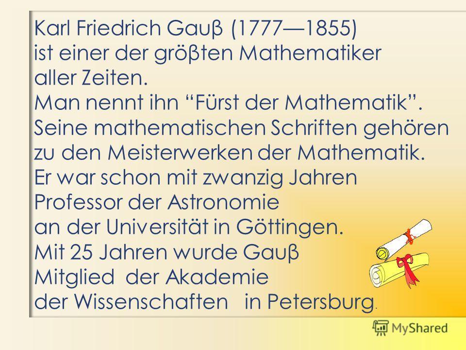 Karl Friedrich Gauβ (17771855) ist einer der gröβten Mathematiker aller Zeiten. Man nennt ihn Fürst der Mathematik. Seine mathematischen Schriften gehören zu den Meisterwerken der Mathematik. Er war schon mit zwanzig Jahren Professor der Astronomie a