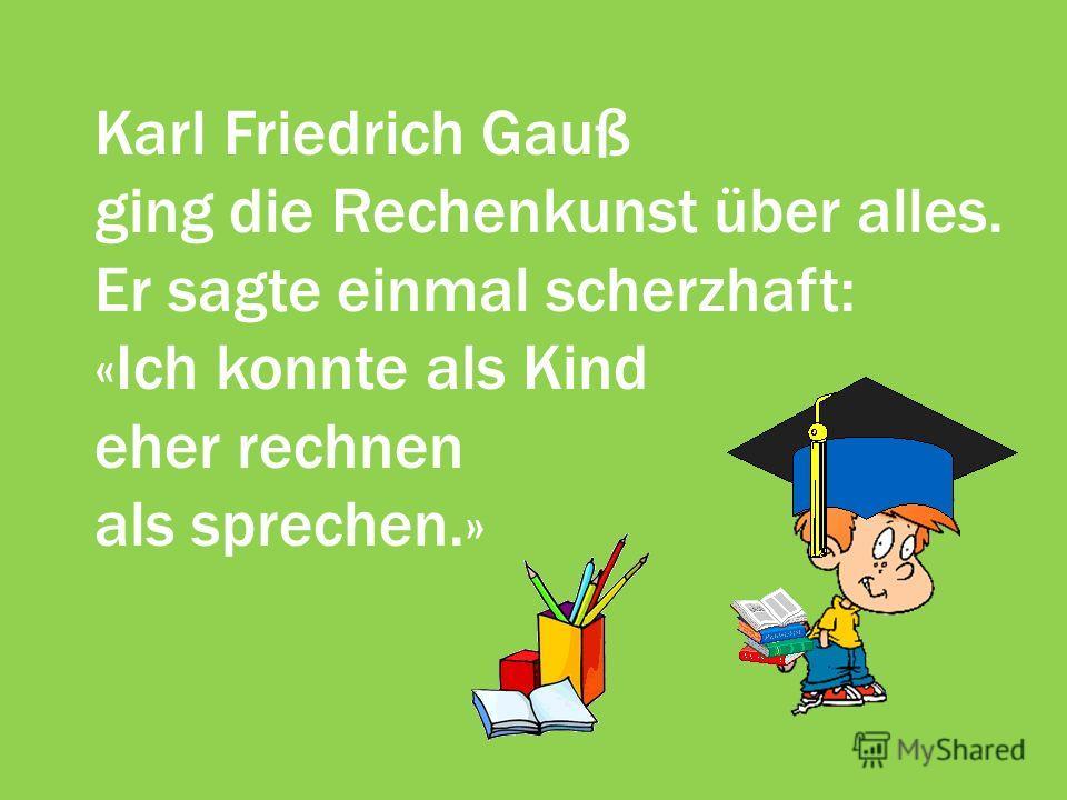 Karl Friedrich Gauß ging die Rechenkunst über alles. Er sagte einmal scherzhaft: «Ich konnte als Kind eher rechnen als sprechen.»