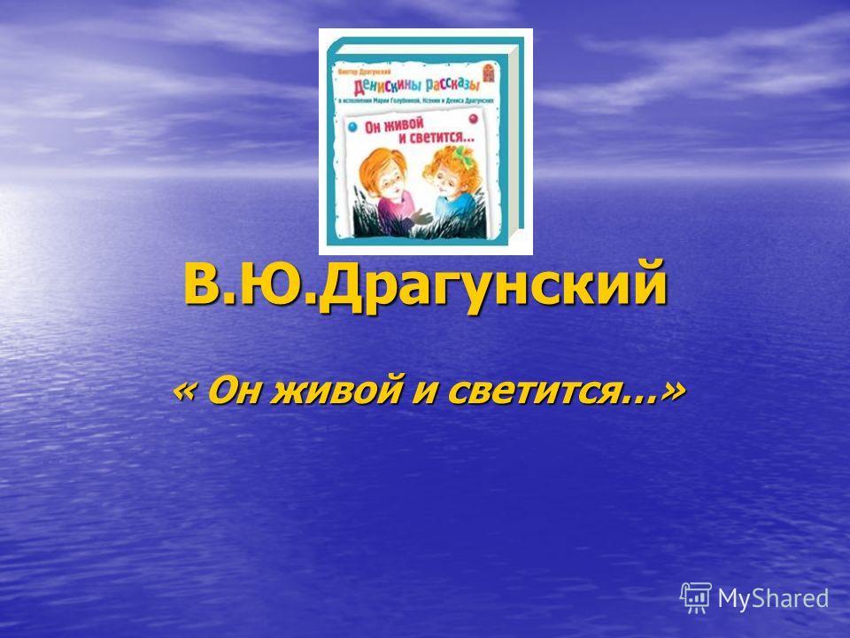 В.Ю.Драгунский « Он живой и светится…»