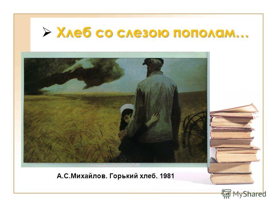 Хлеб со слезою пополам… А.С.Михайлов. Горький хлеб. 1981