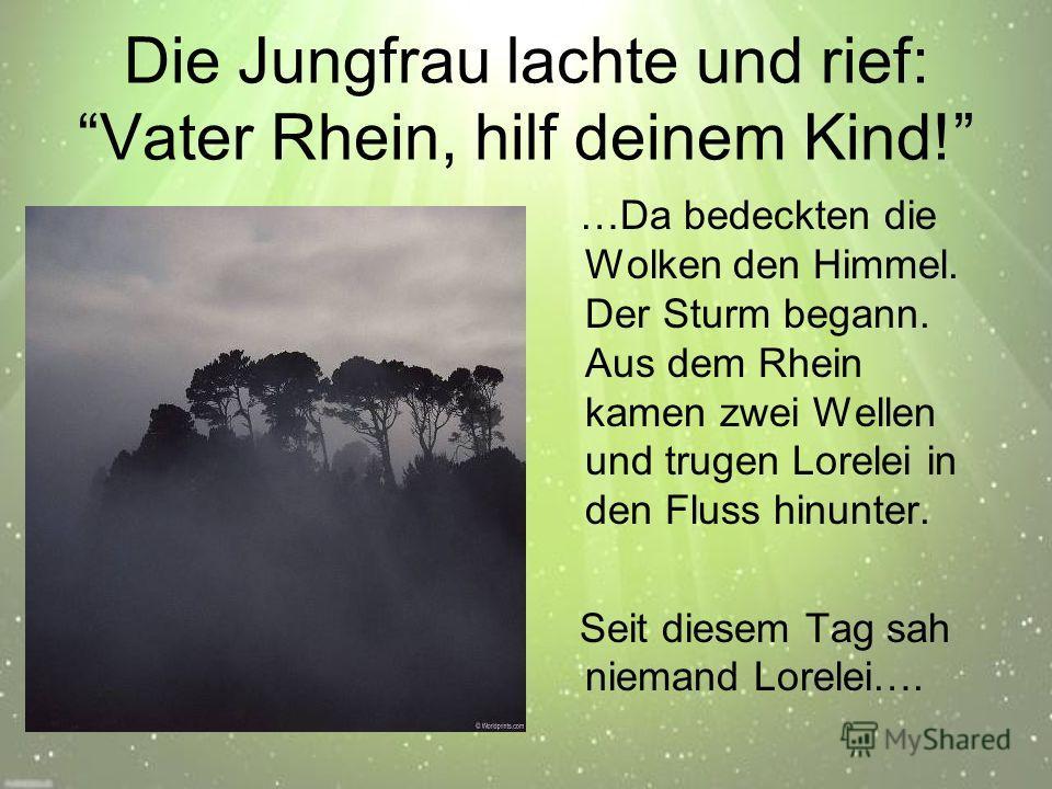 Die Jungfrau lachte und rief: Vater Rhein, hilf deinem Kind! …Da bedeckten die Wolken den Himmel. Der Sturm begann. Aus dem Rhein kamen zwei Wellen und trugen Lorelei in den Fluss hinunter. Seit diesem Tag sah niemand Lorelei….
