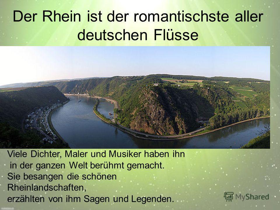 Der Rhein ist der romantischste aller deutschen Flüsse Viele Dichter, Maler und Musiker haben ihn in der ganzen Welt berühmt gemacht. Sie besangen die schönen Rheinlandschaften, erzählten von ihm Sagen und Legenden.