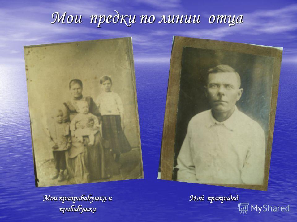 Мои предки по линии отца Мои предки по линии отца Мои прапрабабушка и Мой прапрадед Мои прапрабабушка и Мой прапрадед прабабушка прабабушка