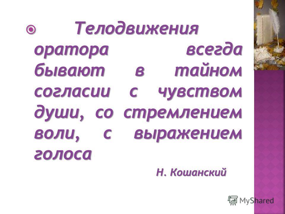 Телодвижения оратора всегда бывают в тайном согласии с чувством души, со стремлением воли, с выражением голоса Телодвижения оратора всегда бывают в тайном согласии с чувством души, со стремлением воли, с выражением голоса Н. Кошанский Н. Кошанский