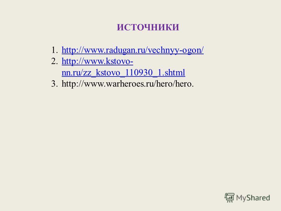 ИСТОЧНИКИ 1.http://www.radugan.ru/vechnyy-ogon/http://www.radugan.ru/vechnyy-ogon/ 2.http://www.kstovo- nn.ru/zz_kstovo_110930_1.shtmlhttp://www.kstovo- nn.ru/zz_kstovo_110930_1. shtml 3.http://www.warheroes.ru/hero/hero.