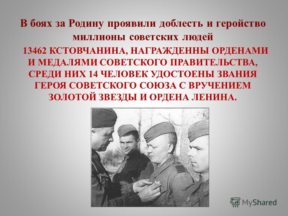 В боях за Родину проявили доблесть и геройство миллионы советских людей 13462 КСТОВЧАНИНА, НАГРАЖДЕННЫ ОРДЕНАМИ И МЕДАЛЯМИ СОВЕТСКОГО ПРАВИТЕЛЬСТВА, СРЕДИ НИХ 14 ЧЕЛОВЕК УДОСТОЕНЫ ЗВАНИЯ ГЕРОЯ СОВЕТСКОГО СОЮЗА С ВРУЧЕНИЕМ ЗОЛОТОЙ ЗВЕЗДЫ И ОРДЕНА ЛЕНИ